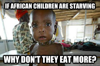Condescending Starving African memes | quickmeme