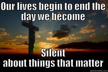 OUR LIVES BEGIN TO END THE DAY WE BECOME SILENT ABOUT THINGS THAT MATTER Misc