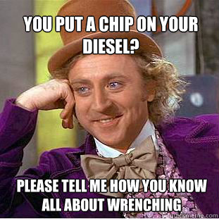 you put a chip on your diesel? please tell me how you know all about wrenching   Willy Wonka Meme