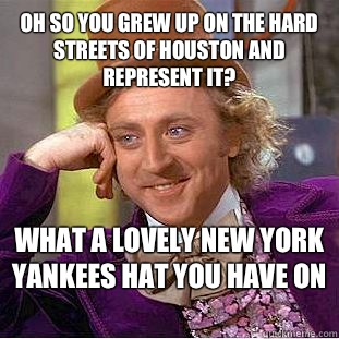 Oh so you grew up on the hard Streets of Houston and represent it? What A Lovely New York Yankees hat you have on  - Oh so you grew up on the hard Streets of Houston and represent it? What A Lovely New York Yankees hat you have on   Condescending Wonka