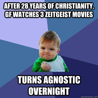 After 28 years of christianity, gf watches 3 Zeitgeist movies turns agnostic overnight - After 28 years of christianity, gf watches 3 Zeitgeist movies turns agnostic overnight  Success Kid