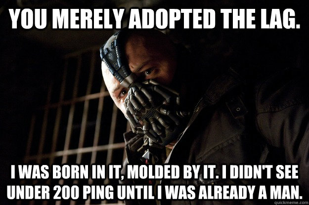 You merely adopted the Lag. I was born in it, molded by it. I didn't see under 200 ping until i was already a man. - You merely adopted the Lag. I was born in it, molded by it. I didn't see under 200 ping until i was already a man.  Angry Bane