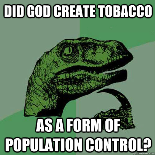 Did God create tobacco as a form of population control?  Philosoraptor