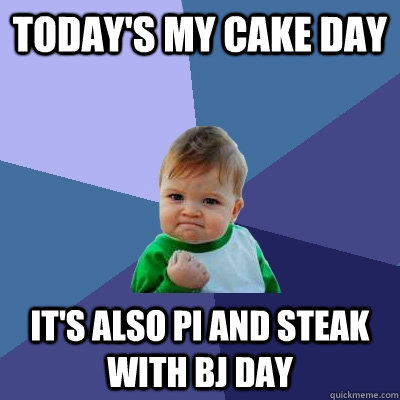 Today's my cake day It's also pi and Steak with BJ day - Today's my cake day It's also pi and Steak with BJ day  Success Kid