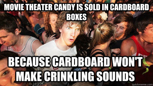 movie theater candy is sold in cardboard boxes because cardboard won't make crinkling sounds  Sudden Clarity Clarence