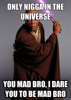 only nigga in the universe you mad bro, i dare you to be mad bro