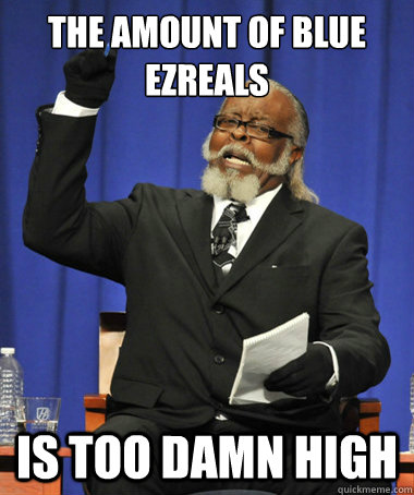 the amount of blue ezreals is too damn high - the amount of blue ezreals is too damn high  The Rent Is Too Damn High