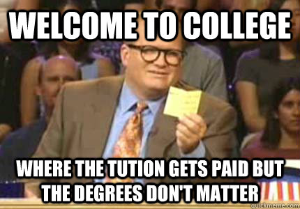 WELCOME TO college Where the tution gets paid but the degrees don't matter - WELCOME TO college Where the tution gets paid but the degrees don't matter  Whose Line
