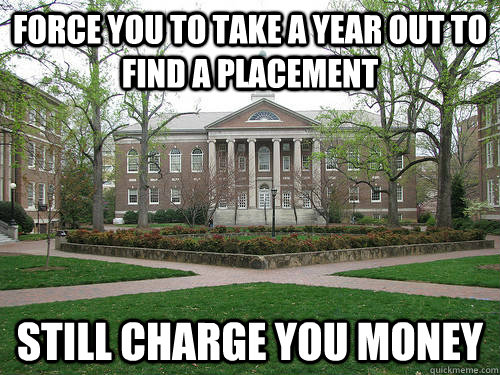force you to take a year out to find a placement still charge you money - force you to take a year out to find a placement still charge you money  Scumbag University
