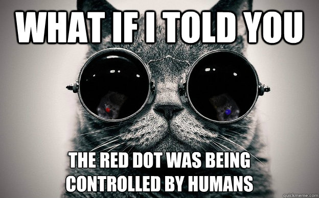 What if i told you the red dot was being  controlled by humans