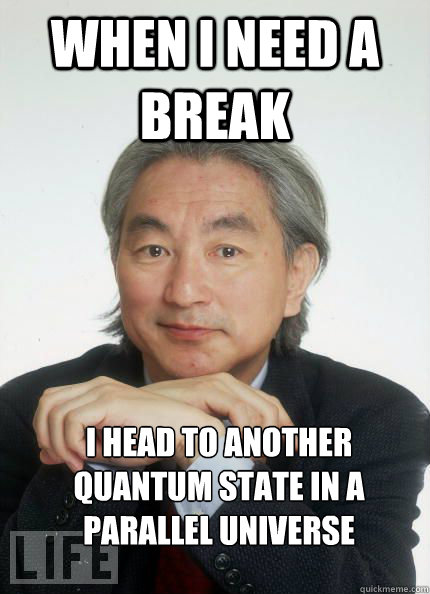 When I need a break I head to another quantum state in a parallel universe - When I need a break I head to another quantum state in a parallel universe  Witty Pun Michio Kaku