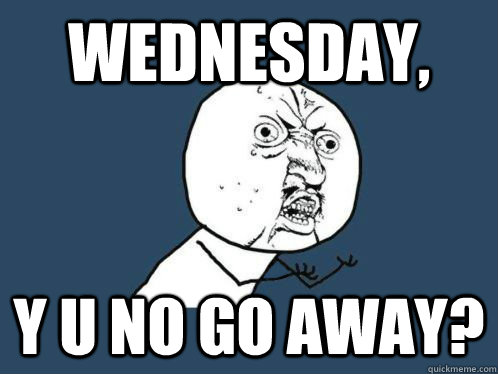 wednesday, y u no go away?