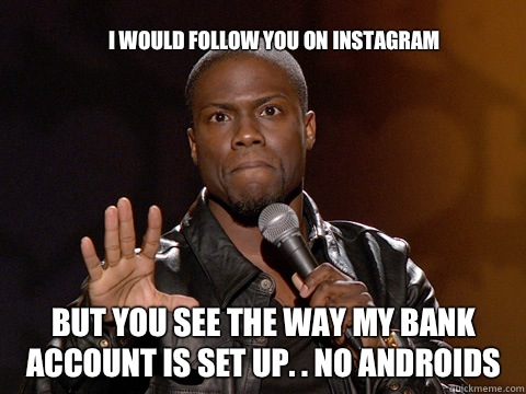 I would follow you on Instagram  But you see the way my bank account is set up. . NO ANDROIDS