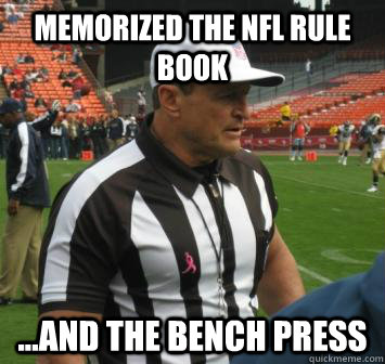 Memorized the NFL rule book  ...and the bench press