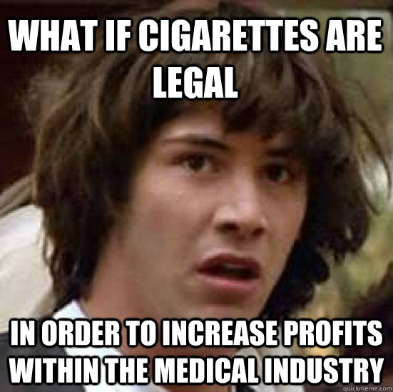 What if cigarettes are legal  in order to increase profits within the medical industry - What if cigarettes are legal  in order to increase profits within the medical industry  conspiracy keanu