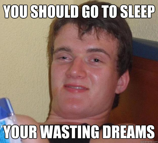 you should go to sleep your wasting dreams - you should go to sleep your wasting dreams  10 Guy