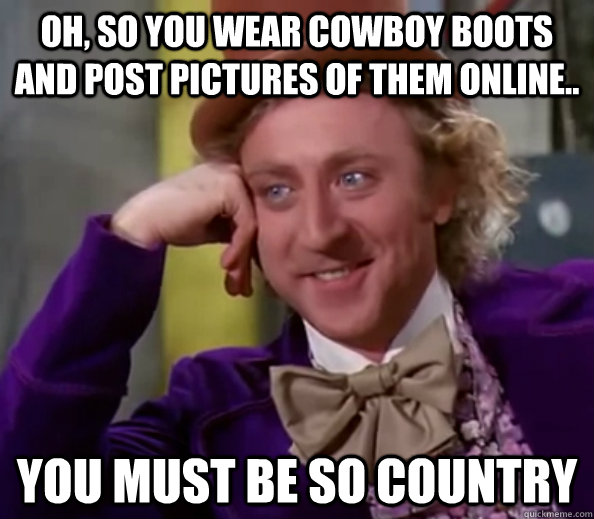 Oh, so you wear cowboy boots and post pictures of them online.. you must be so country