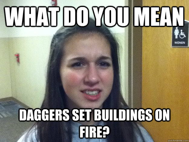 What do you mean Daggers set buildings on fire?