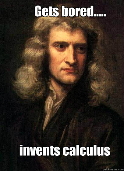 Gets bored..... invents calculus  Sir Isaac Newton