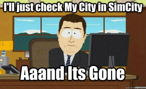 I'll just check My City in SimCity Aaand Its Gone - I'll just check My City in SimCity Aaand Its Gone  anditsgone