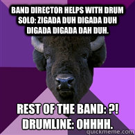 Band director helps with drum solo: Zigada duh digada duh digada digada dah duh. Rest of the band: ?! Drumline: OHHHH.