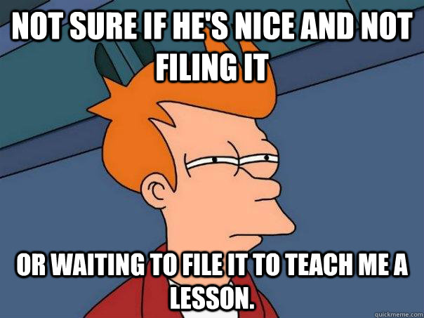 Not sure if he's nice and not filing it or waiting to file it to teach me a lesson. - Not sure if he's nice and not filing it or waiting to file it to teach me a lesson.  Futurama Fry