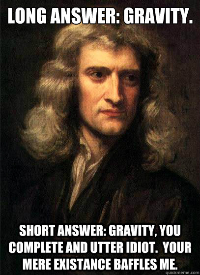 Long Answer: Gravity. Short Answer: Gravity, You complete and utter idiot.  Your mere existance baffles me.  Sir Isaac Newton