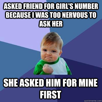 asked friend for girl's number because I was too nervous to ask her She asked him for mine first - asked friend for girl's number because I was too nervous to ask her She asked him for mine first  Success Kid