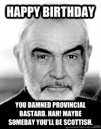 Happy Birthday You damned provincial bastard. Hah! Maybe someday you'll be Scottish.