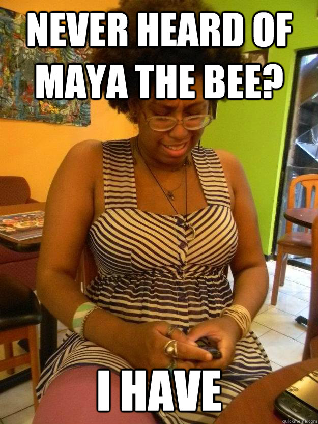 Never heard of maya the bee? i have