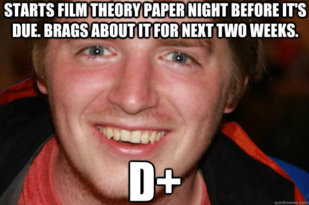 Starts Film Theory paper night before it's due. Brags about it for next two weeks. D+