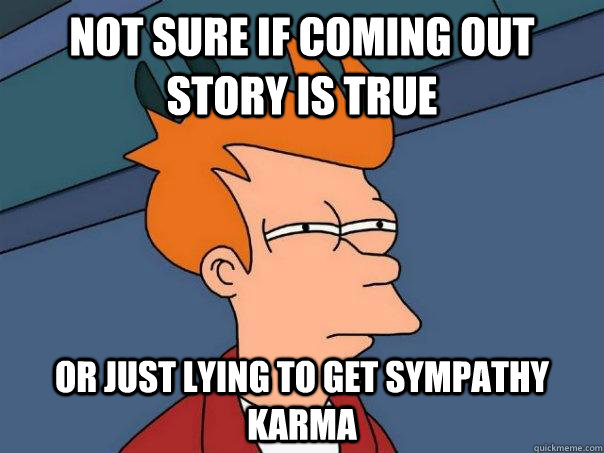Not Sure if coming out story is true Or just lying to get sympathy karma - Not Sure if coming out story is true Or just lying to get sympathy karma  Futurama Fry