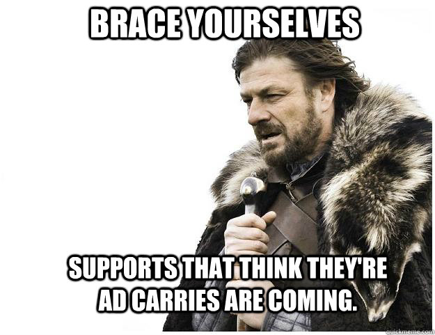 Brace yourselves Supports that think they're AD carries are coming. - Brace yourselves Supports that think they're AD carries are coming.  Imminent Ned