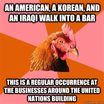 An American, a Korean, and an Iraqi walk into a bar This is a regular occurrence at the businesses around the united nations building - An American, a Korean, and an Iraqi walk into a bar This is a regular occurrence at the businesses around the united nations building  Anti-Joke Chicken