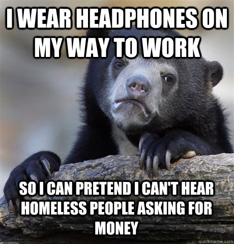 i wear headphones on my way to work so i can pretend i can't hear homeless people asking for money - i wear headphones on my way to work so i can pretend i can't hear homeless people asking for money  Confession Bear