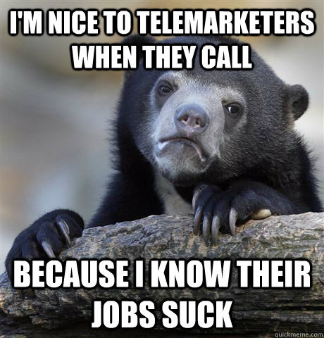 I'm nice to telemarketers when they call Because I know their jobs suck
