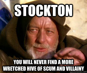 Stockton You will never find a more wretched hive of scum and villainy