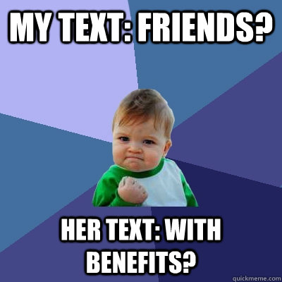 MY TEXT: FRIENDS? HER TEXT: WITH BENEFITS? - MY TEXT: FRIENDS? HER TEXT: WITH BENEFITS?  Success Kid