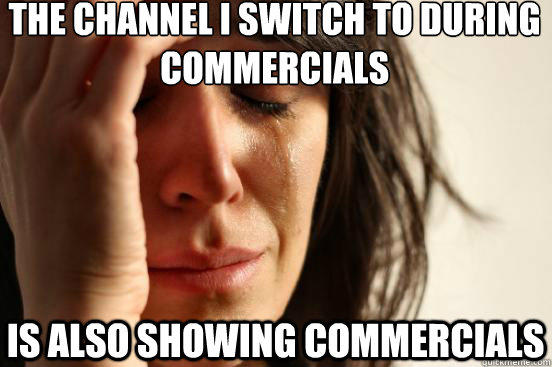 the channel i switch to during commercials is also showing commercials - the channel i switch to during commercials is also showing commercials  First World Problems