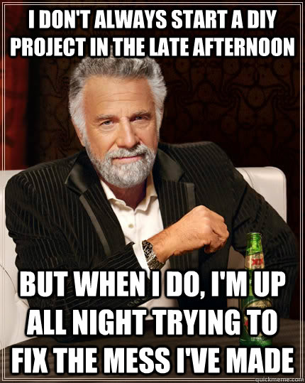 I don't always start a diy project in the late afternoon but when I do, i'm up all night trying to fix the mess i've made - I don't always start a diy project in the late afternoon but when I do, i'm up all night trying to fix the mess i've made  The Most Interesting Man In The World