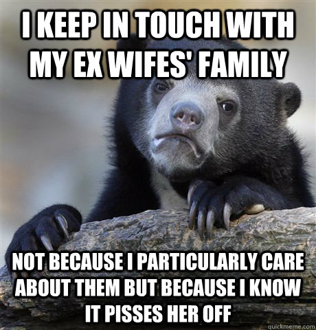 I keep in touch with my ex wifes' family Not because I particularly care about them but because I know it pisses her off - I keep in touch with my ex wifes' family Not because I particularly care about them but because I know it pisses her off  Confession Bear