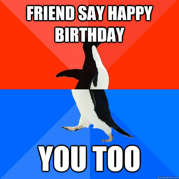 friend say happy birthday you too - friend say happy birthday you too  Socially Awesome Awkward Penguin