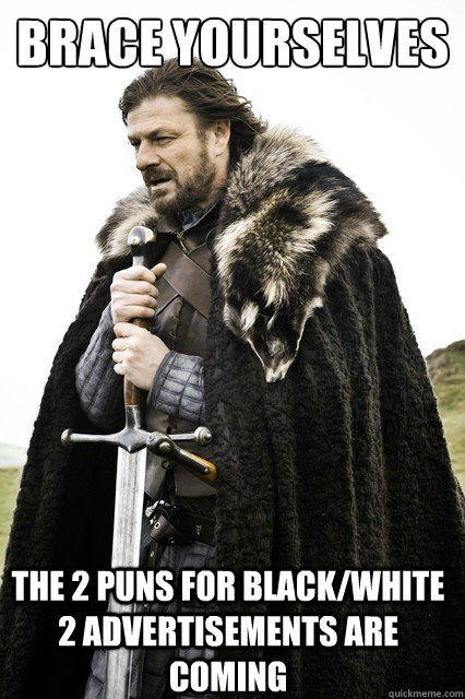 brace yourselves The 2 puns for black/white 2 advertisements are coming