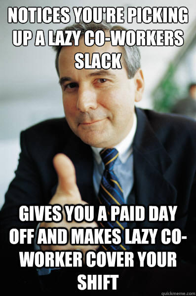 Notices you're picking up a lazy co-workers slack  Gives you a paid day off and makes lazy co-worker cover your shift - Notices you're picking up a lazy co-workers slack  Gives you a paid day off and makes lazy co-worker cover your shift  Good Guy Boss