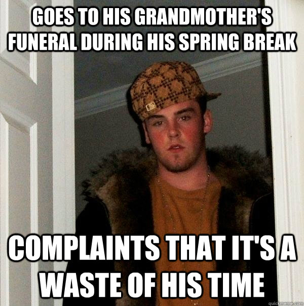 Goes to his grandmother's funeral during his spring break complaints that it's a waste of his time - Goes to his grandmother's funeral during his spring break complaints that it's a waste of his time  Scumbag Steve
