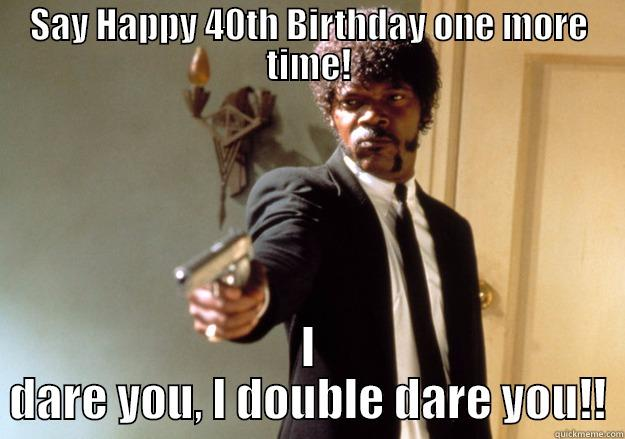 SAY HAPPY 40TH BIRTHDAY ONE MORE TIME! I DARE YOU, I DOUBLE DARE YOU!! Samuel L Jackson