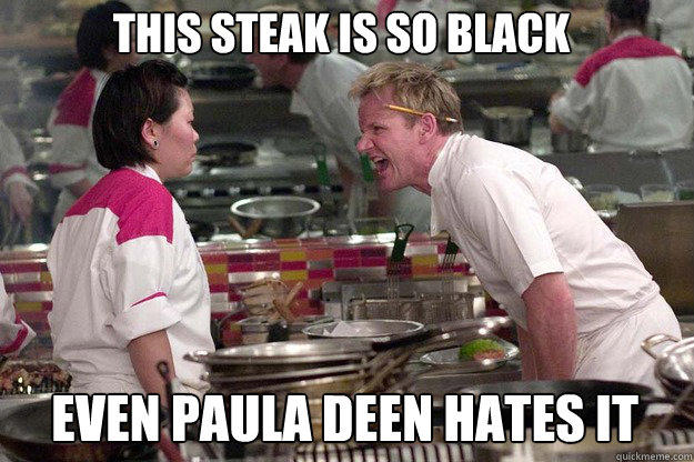EVEN PAULA DEEN HATES IT THIS STEAK IS SO BLACK