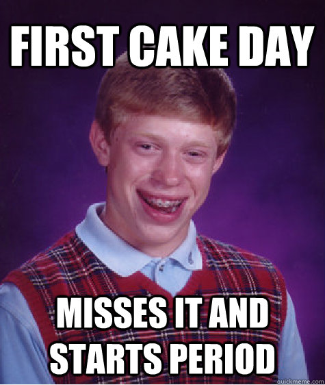 First cake day misses it and starts period  - First cake day misses it and starts period   Misc