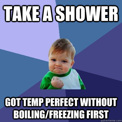 Take a shower Got temp perfect without boiling/freezing first - Take a shower Got temp perfect without boiling/freezing first  Success Kid