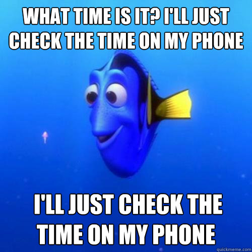 What time is it? I'll just check the time on my phone  I'll just check the time on my phone - What time is it? I'll just check the time on my phone  I'll just check the time on my phone  dory